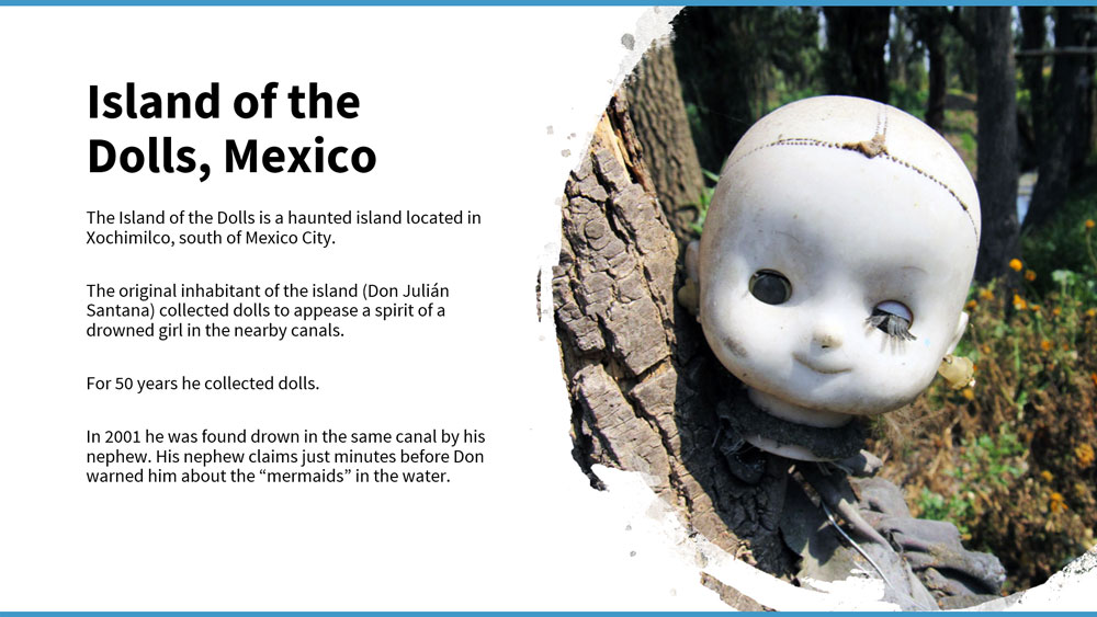 Craik School Presentation - text says: Island of Dolls, Mexico. The Island of the Dolls is a haunted island located in Xochimilco, south of Mexico City. The original inhabitant of the island (Don Julián Santana) collected dolls to appease a spirit of a drowned girl in the nearby canals. For 50 years he collected dolls. In 2001 he was found drown in the same canal by his nephew. His nephew claims just minutes before Don warned him about the mermaids in the water.